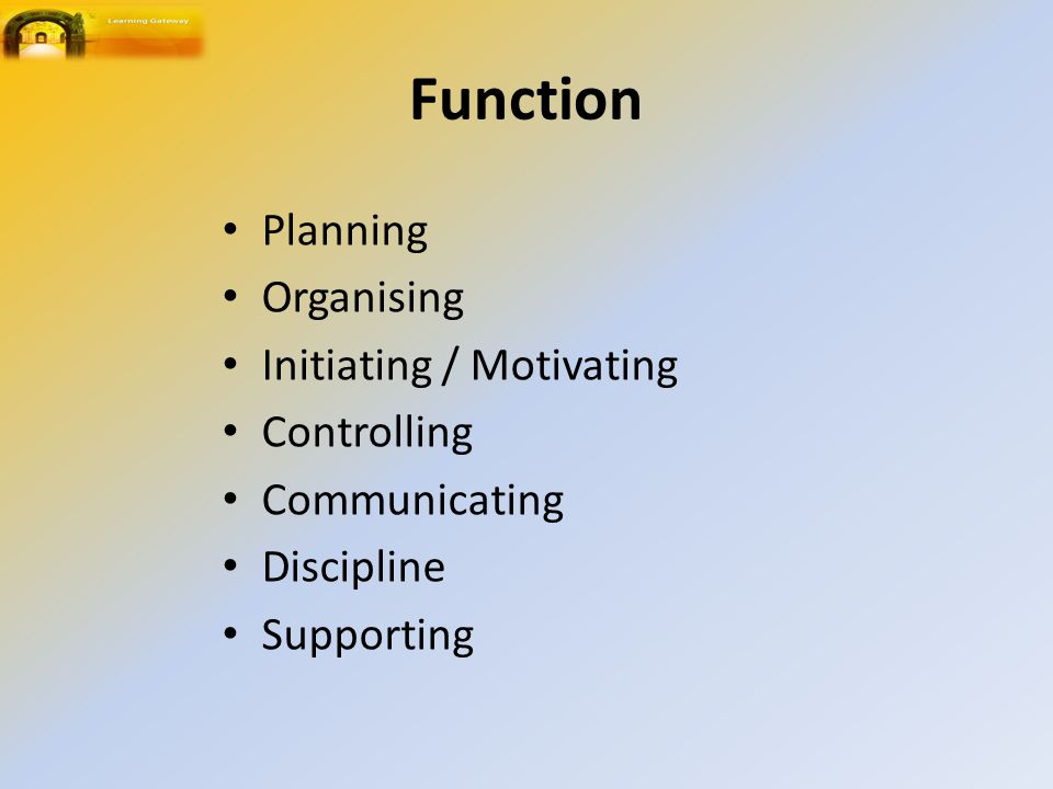 Function Planning Organising Initiating / Motivating Controlling Communicating Discipline Supporting