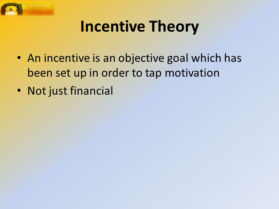 Incentive Theory An incentive is an objective goal which has been set up in order to tap motivation Not just financial