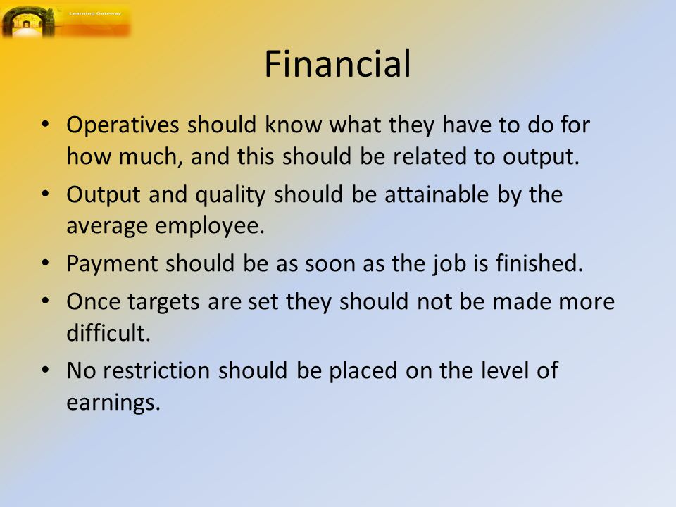Financial Operatives should know what they have to do for how much, and this should be related to output. Output and quality should be attainable by t