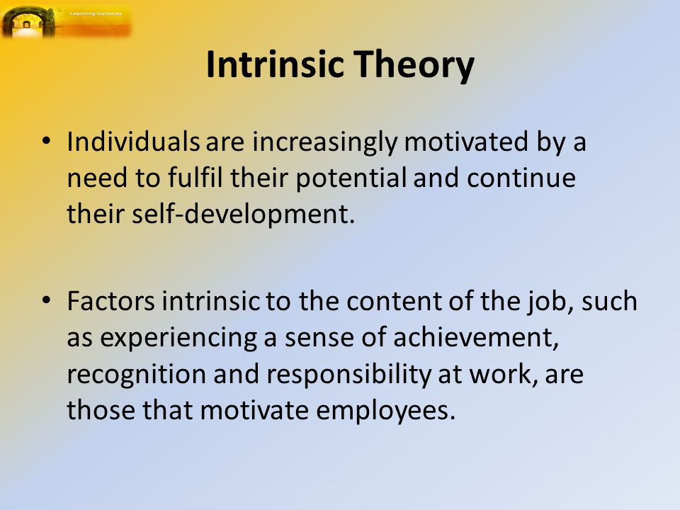 Intrinsic Theory Individuals are increasingly motivated by a need to fulfil their potential and continue their self-development.