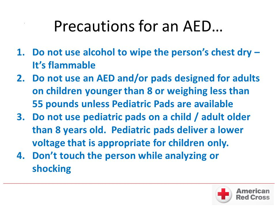 Precautions for an AED… 1.Do not use alcohol to wipe the person's chest dry – It's flammable 2.Do not use an AED and/or pads designed for adults on ch