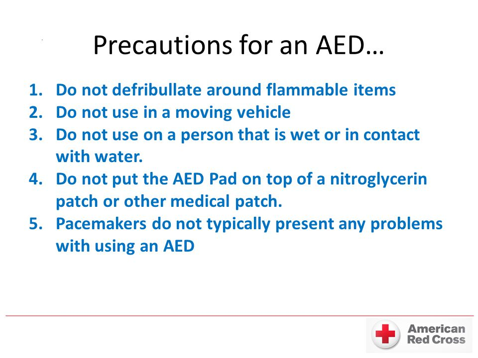 Precautions for an AED… 1.Do not defribullate around flammable items 2.Do not use in a moving vehicle 3.Do not use on a person that is wet or in conta