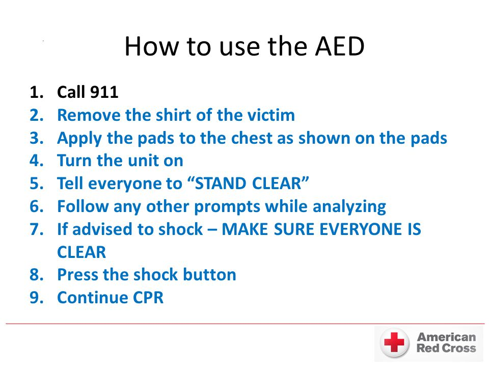 How to use the AED 1.Call 911 2.Remove the shirt of the victim 3.Apply the pads to the chest as shown on the pads 4.Turn the unit on 5.Tell everyone t