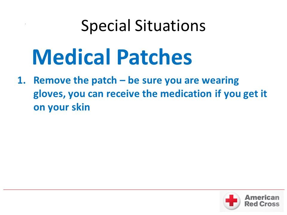 Special Situations Medical Patches 1.Remove the patch – be sure you are wearing gloves, you can receive the medication if you get it on your skin