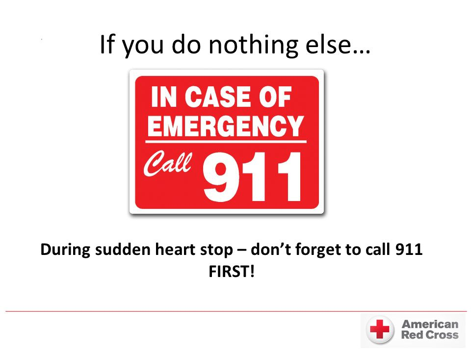 If you do nothing else… During sudden heart stop – don't forget to call 911 FIRST!