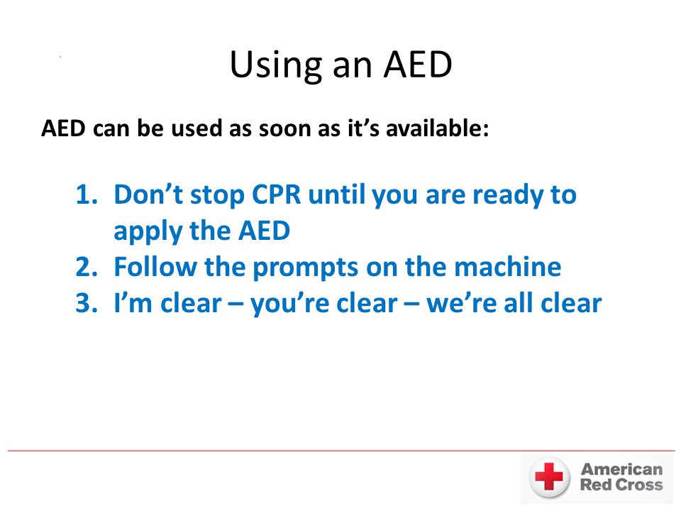 Using an AED AED can be used as soon as it's available: 1.Don't stop CPR until you are ready to apply the AED 2.Follow the prompts on the machine 3.I'