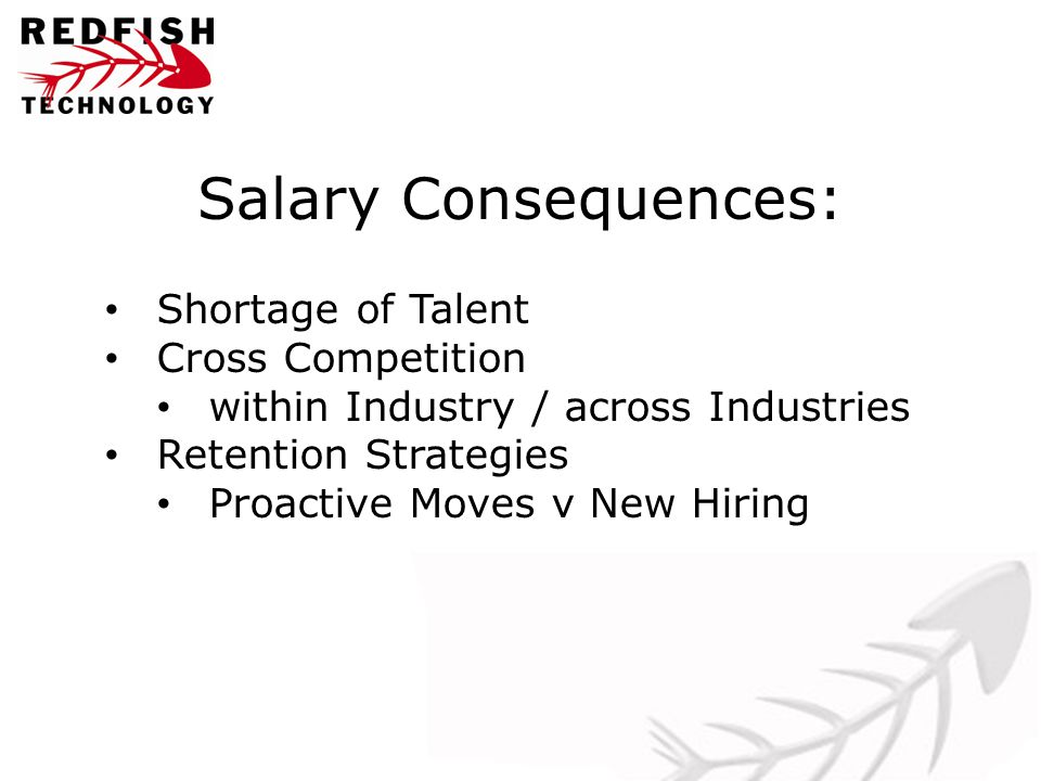 Salary Consequences: Shortage of Talent Cross Competition within Industry / across Industries Retention Strategies Proactive Moves v New Hiring