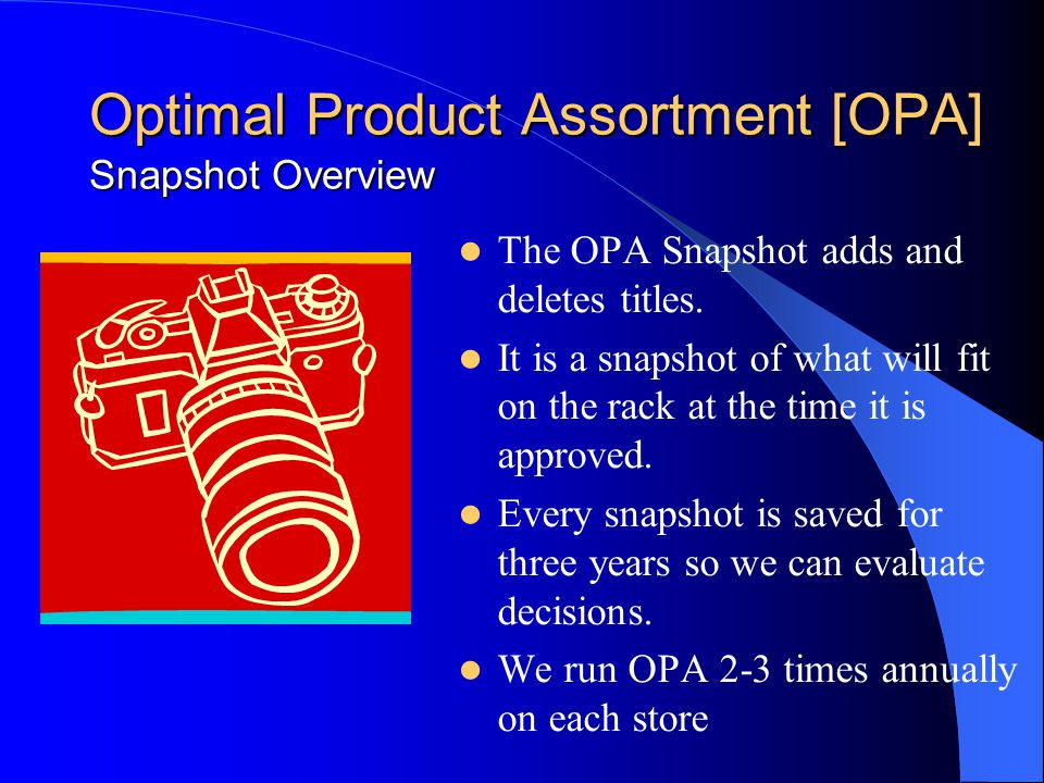 Optimal Product Assortment [OPA] Snapshot Overview The OPA Snapshot adds and deletes titles. It is a snapshot of what will fit on the rack at the time
