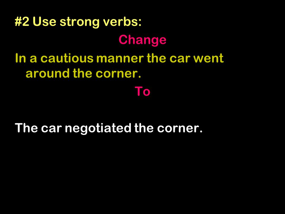 #2 Use strong verbs: Change In a cautious manner the car went around the corner.