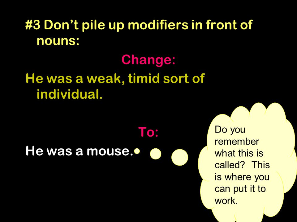 #3 Don't pile up modifiers in front of nouns: Change: He was a weak, timid sort of individual. To: He was a mouse. Do you remember what this is called