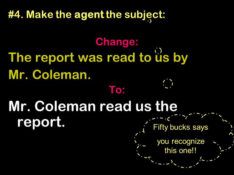 #4. Make the agent the subject: Change: The report was read to us by Mr. Coleman. To: Mr. Coleman read us the report. Fifty bucks says you recognize t