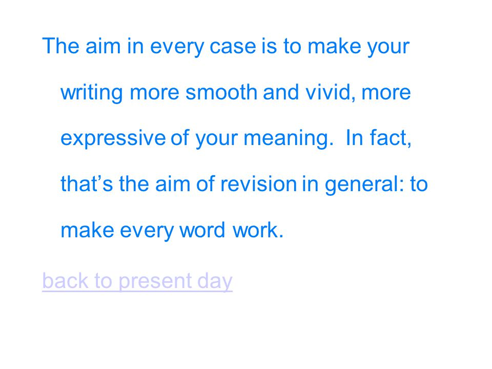 The aim in every case is to make your writing more smooth and vivid, more expressive of your meaning. In fact, that's the aim of revision in general: