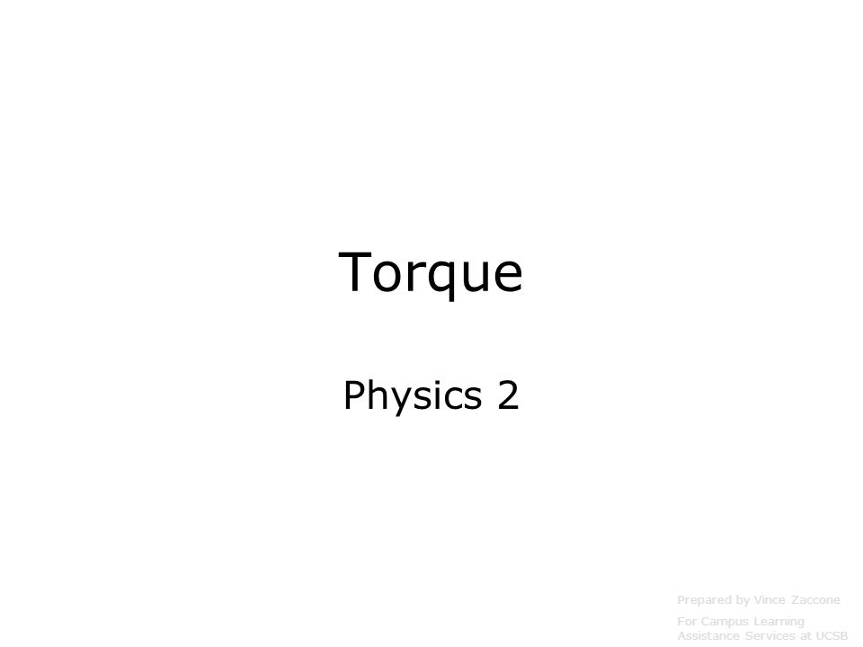 Torque Physics 2 Prepared by Vince Zaccone For Campus Learning Assistance Services at UCSB