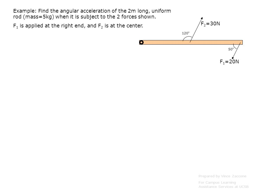 Example: Find the angular acceleration of the 2m long, uniform rod (mass=5kg) when it is subject to the 2 forces shown.