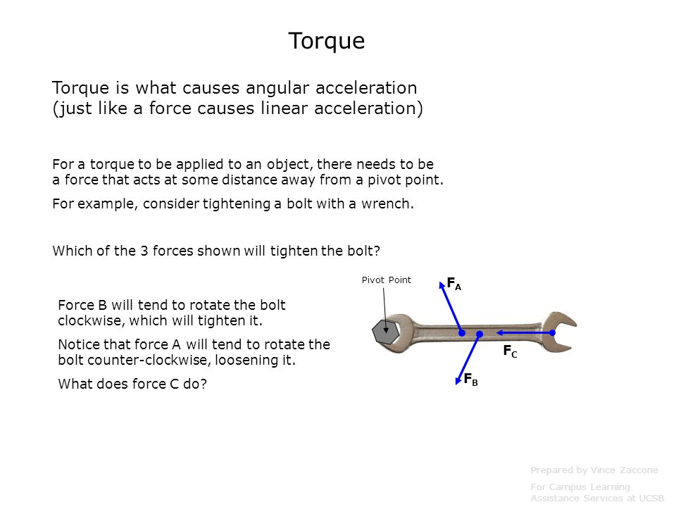 Torque Torque is what causes angular acceleration (just like a force causes linear acceleration) Prepared by Vince Zaccone For Campus Learning Assistance Services at UCSB For a torque to be applied to an object, there needs to be a force that acts at some distance away from a pivot point.