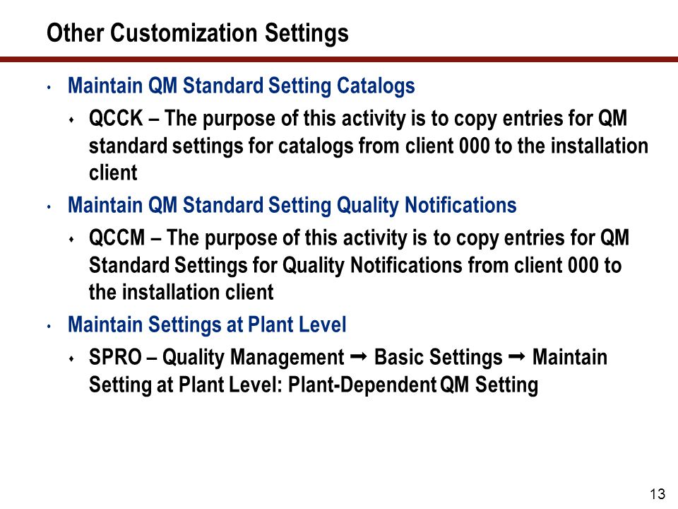 14 Other Customization Settings (cont.) Define Catalog Profile  The purpose of this activity is to define a catalog profile and to assign the permitted code groups to that catalog profile  IMG  Quality Management  Quality Notifications  Notification Creation  Notification Content  Define Catalog Profile Define Action Box  The purpose of this activity is to define additional functions (activities) that can be performed during the processing of a notification:  IMG  Quality Management  Quality Notifications  Notification Processing  Additional Notification Functions  Define Action Box