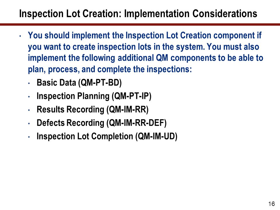 17 Inspection Lot Creation: Integration You must also implement the following component in the logistics supply chain: Materials Management (MM) Manage materials and material stocks in the system and process inspections for goods movements