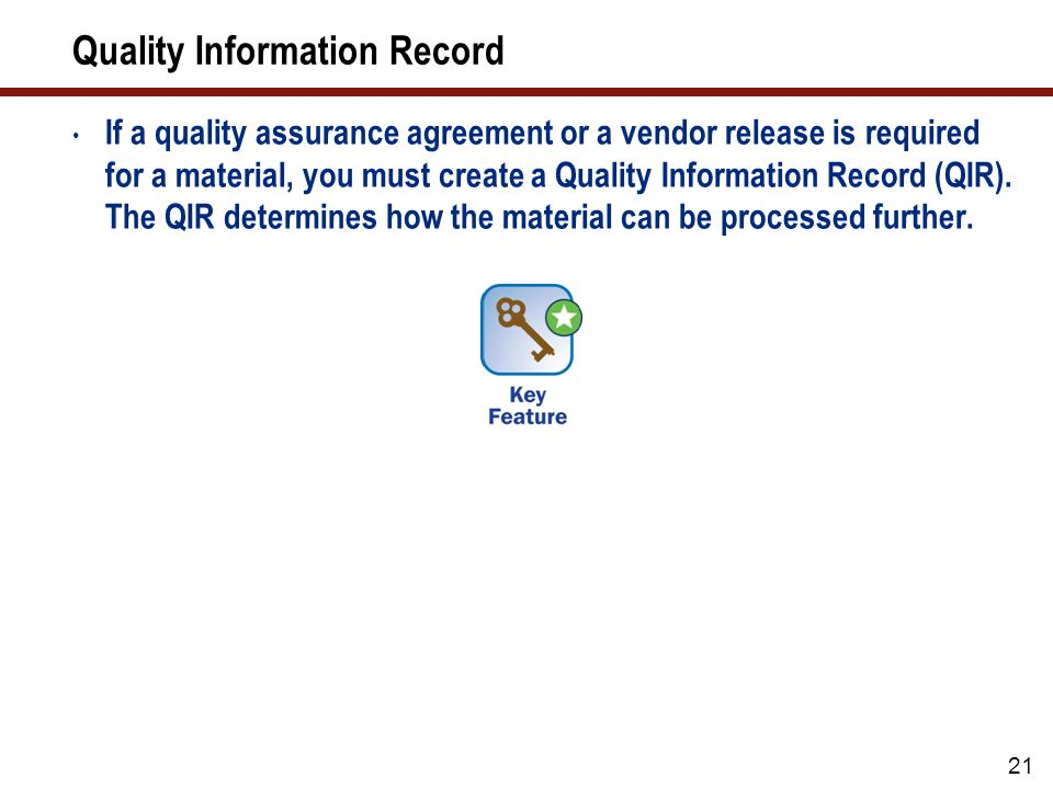 22 Quality Information Record (cont.) When a quotation or Purchase Order is created, the system checks whether a QIR is required and is available for the combination of material and vendor The system also checks whether the vendor and material-vendor combination is blocked or released for quotations, Purchase Orders, and/or Goods Receipts.