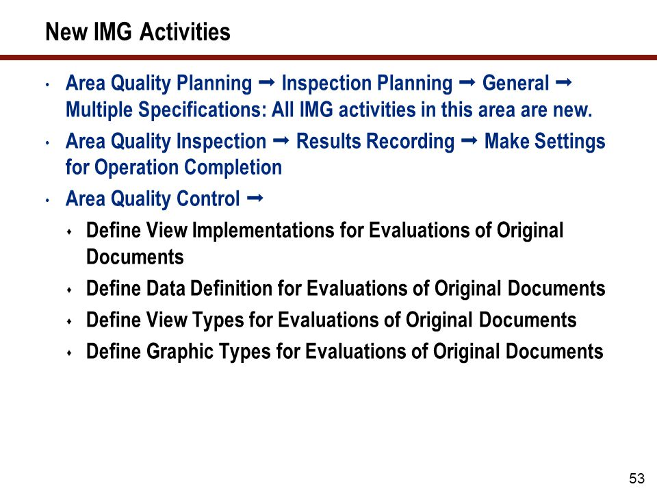 New IMG Activities (cont.) Area Environment  Tools  Business Add-Ins  Quality Inspection   BAdI for Aggregation when Evaluating Original Documents  BAdI for Definition of Views for Evaluations of Original Documents  Multiple Specifications: Valuations of Objects  Define Object Names for Multiple Specifications Area Environment  Tools  Communication with Quality Inspection Engines: All IMG activities in this area are new.