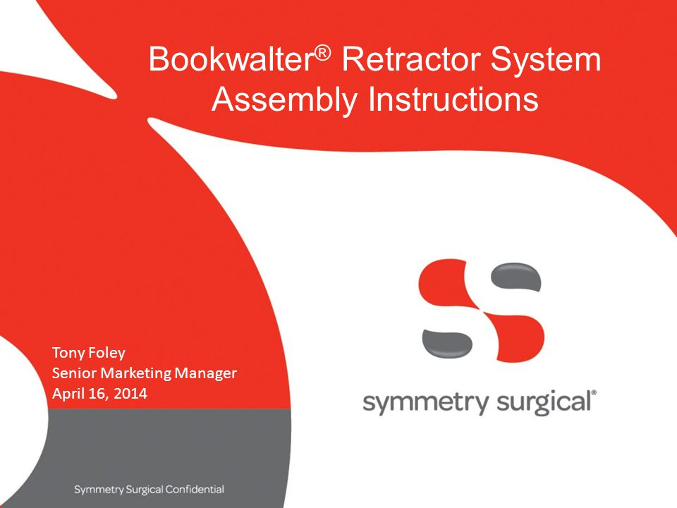symmetry surgical confidential Bookwalter ® Retractor System Assembly Instructions Tony Foley Senior Marketing Manager April 16, 2014