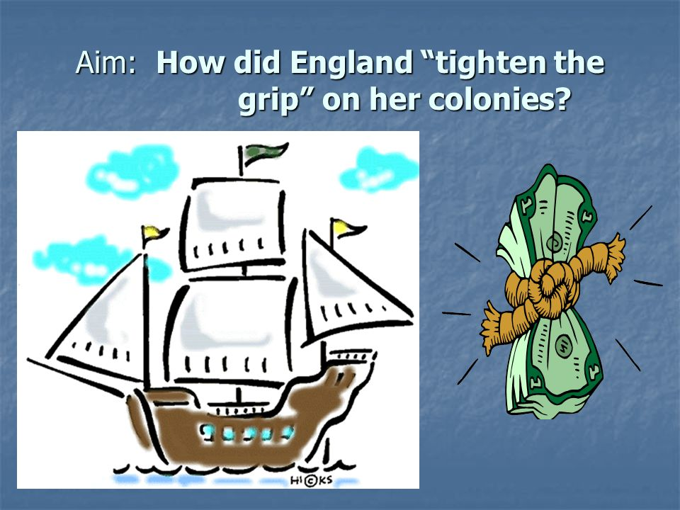 "Aim: How did England ""tighten the grip"" on her colonies?"