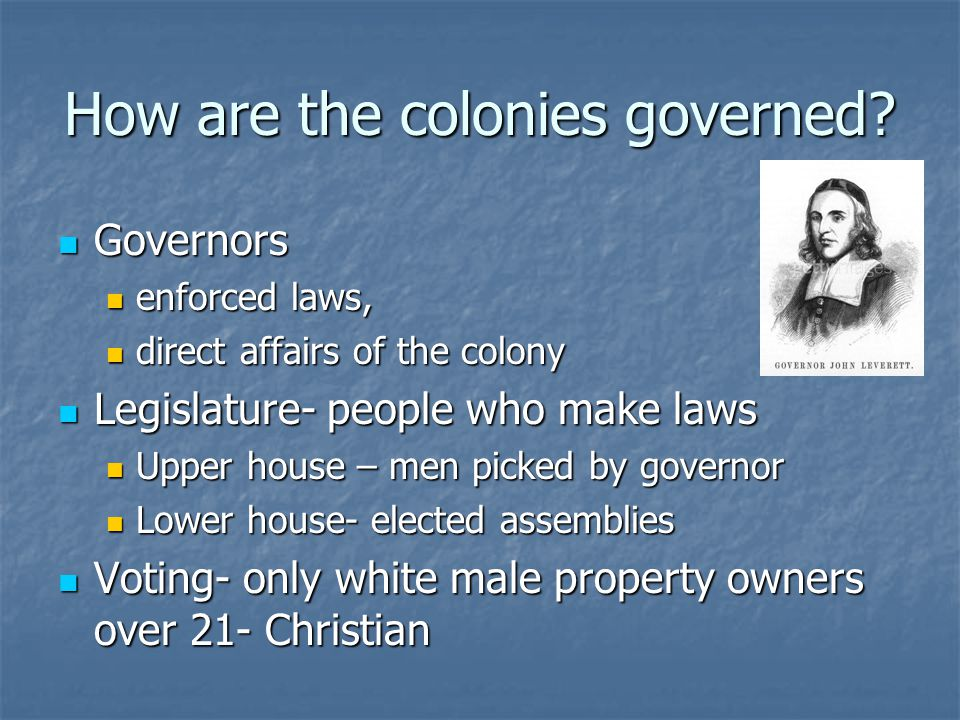 How are the colonies governed? Governors Governors enforced laws, enforced laws, direct affairs of the colony direct affairs of the colony Legislature