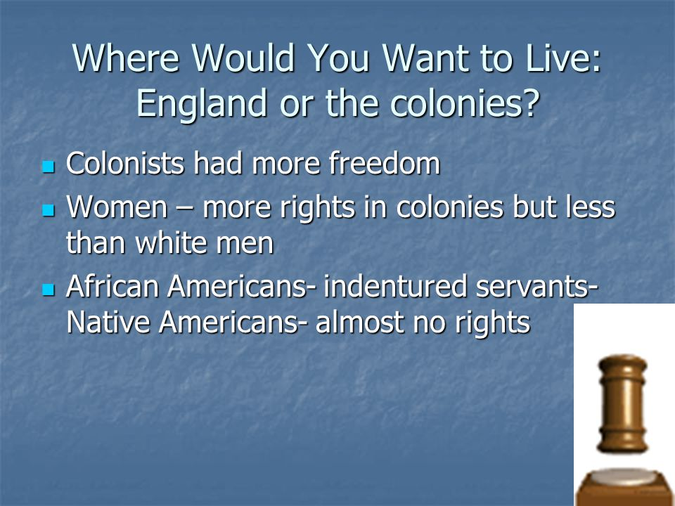 Where Would You Want to Live: England or the colonies? Colonists had more freedom Colonists had more freedom Women – more rights in colonies but less
