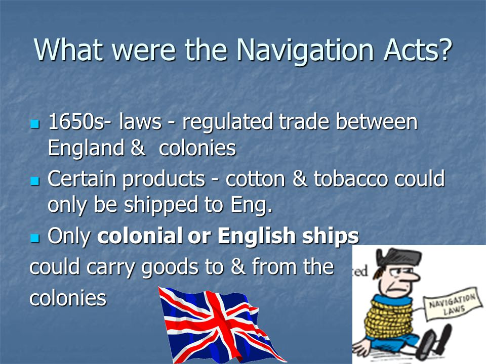 What were the Navigation Acts? 1650s- laws - regulated trade between England & colonies 1650s- laws - regulated trade between England & colonies Certa