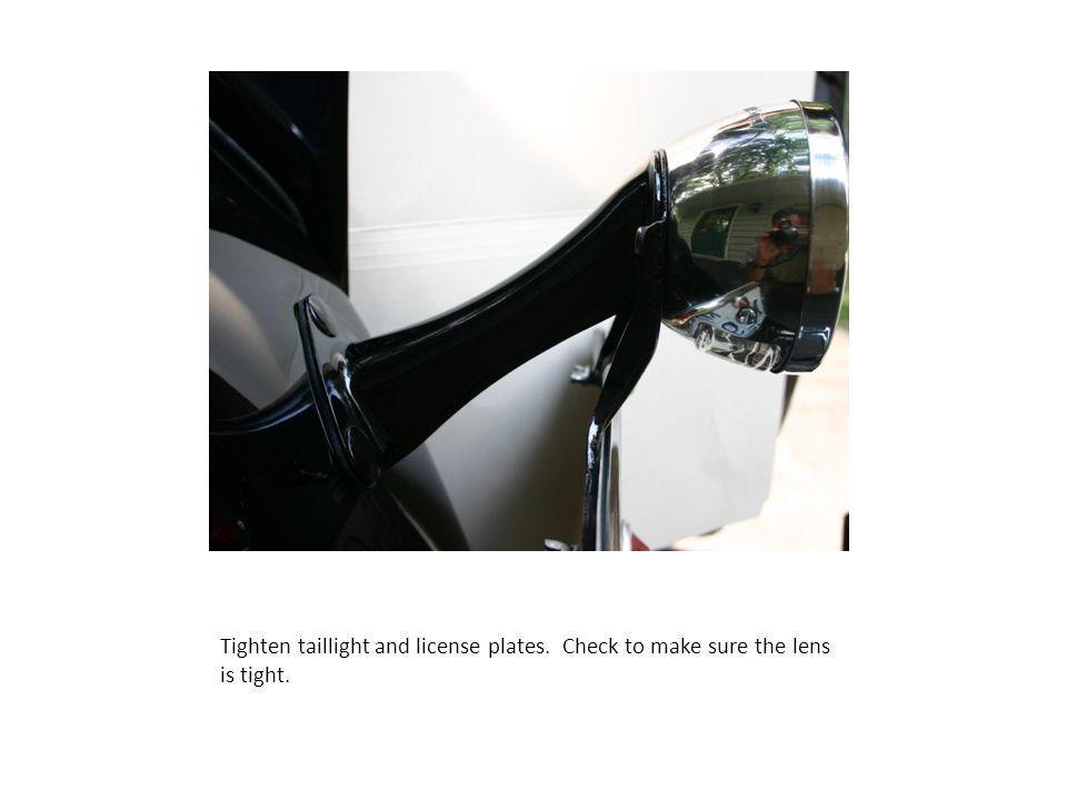 Tighten taillight and license plates. Check to make sure the lens is tight.