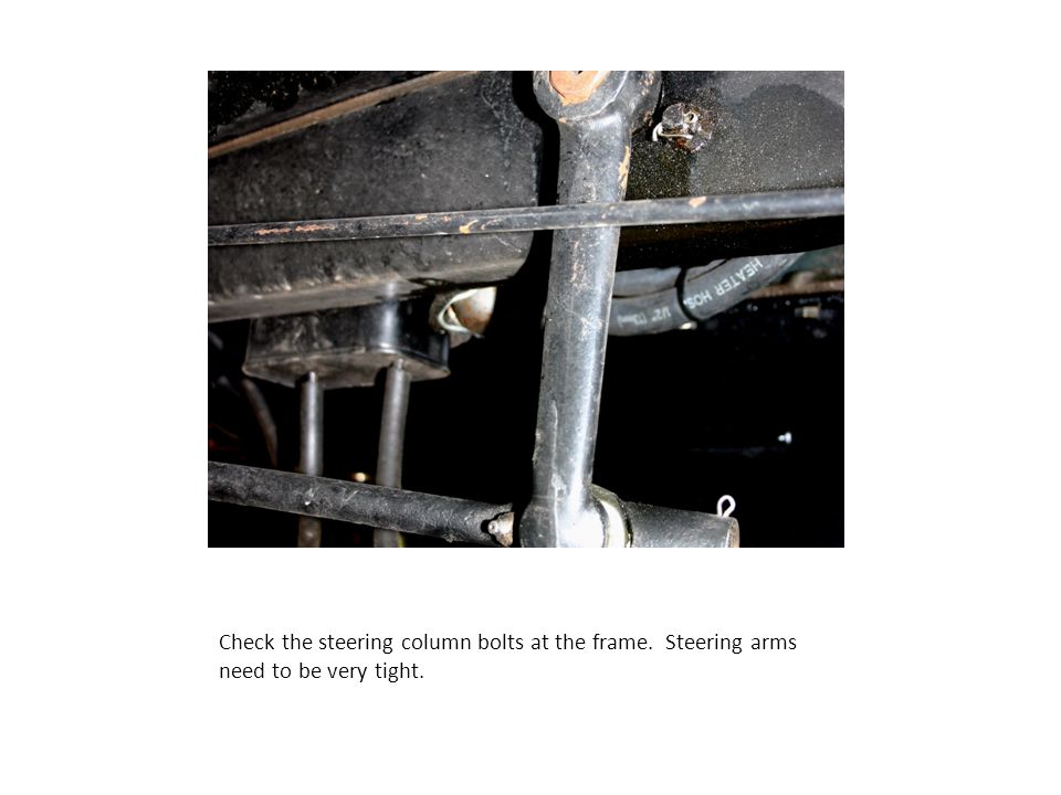 Check the steering column bolts at the frame. Steering arms need to be very tight.