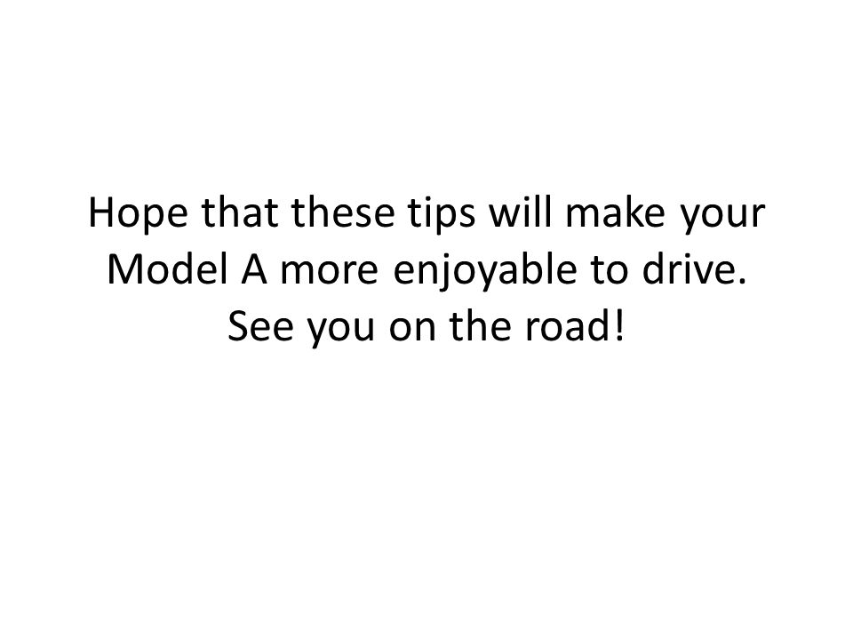 Hope that these tips will make your Model A more enjoyable to drive. See you on the road!