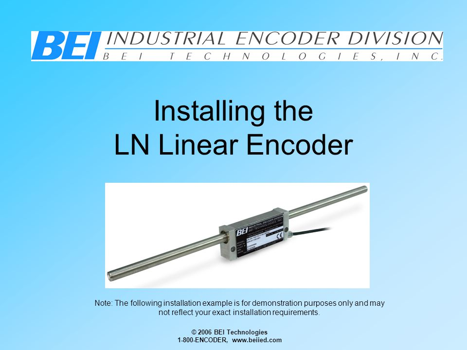 © 2006 BEI Technologies 1-800-ENCODER, www.beiied.com Installing the LN Linear Encoder Note: The following installation example is for demonstration purposes only and may not reflect your exact installation requirements.
