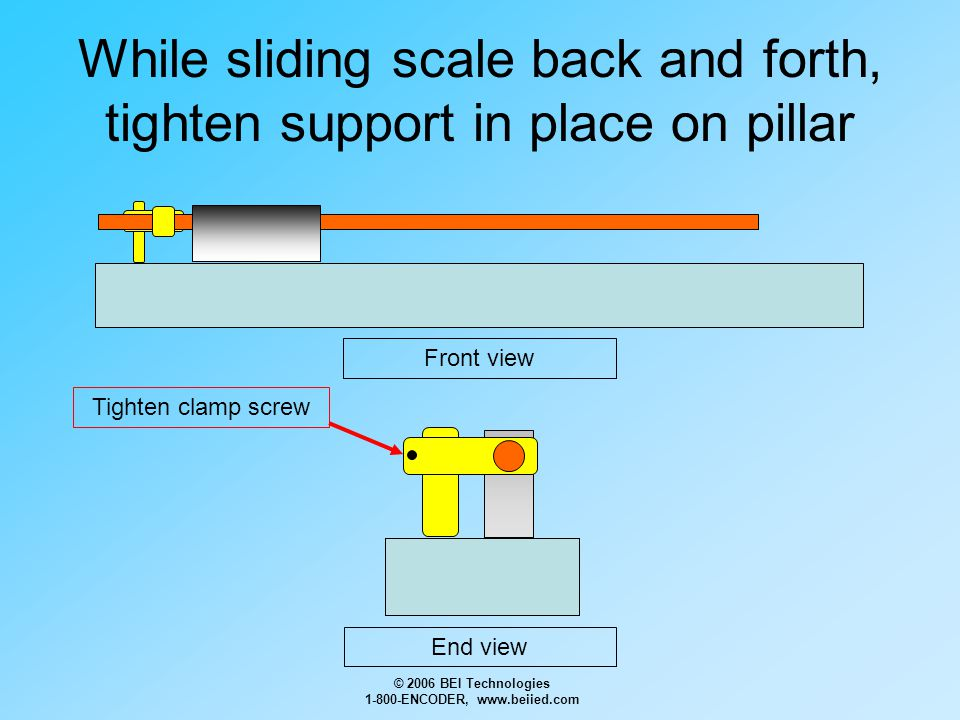 © 2006 BEI Technologies 1-800-ENCODER, www.beiied.com While sliding scale back and forth, tighten support in place on pillar Front view End view Tight
