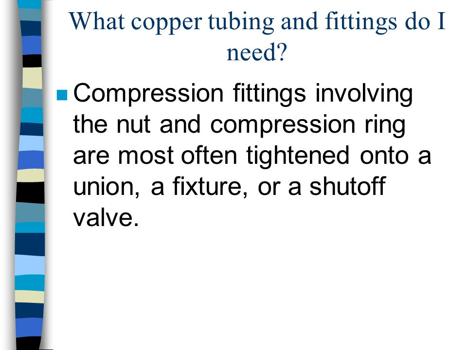 What copper tubing and fittings do I need? n Compression fittings involving the nut and compression ring are most often tightened onto a union, a fixt