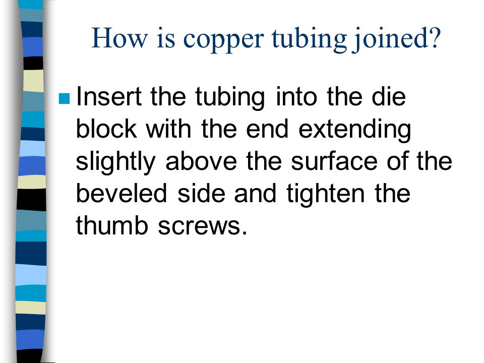 How is copper tubing joined? n Insert the tubing into the die block with the end extending slightly above the surface of the beveled side and tighten
