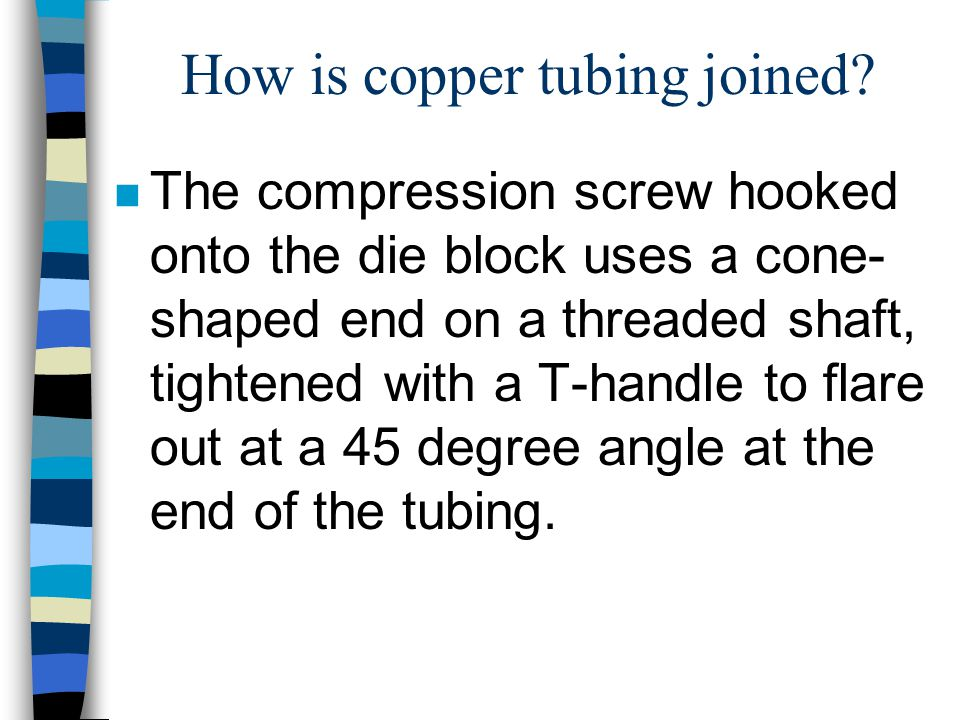 How is copper tubing joined? n The compression screw hooked onto the die block uses a cone- shaped end on a threaded shaft, tightened with a T-handle