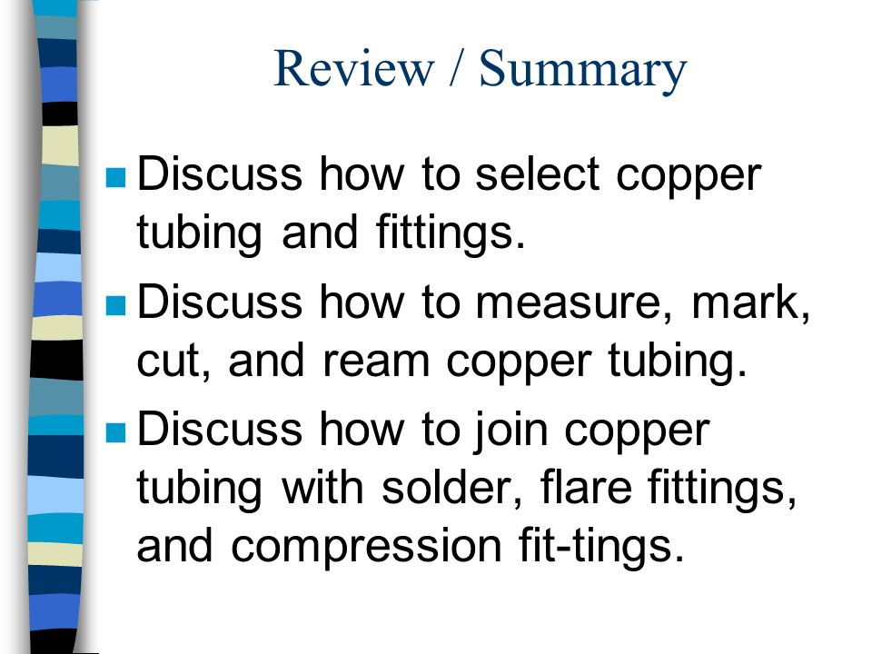 Review / Summary n Discuss how to select copper tubing and fittings. n Discuss how to measure, mark, cut, and ream copper tubing. n Discuss how to joi