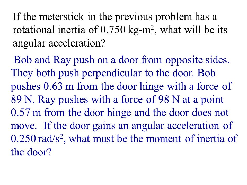 If the meterstick in the previous problem has a rotational inertia of 0.750 kg-m 2, what will be its angular acceleration? Bob and Ray push on a door