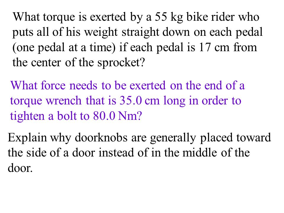 What torque is exerted by a 55 kg bike rider who puts all of his weight straight down on each pedal (one pedal at a time) if each pedal is 17 cm from