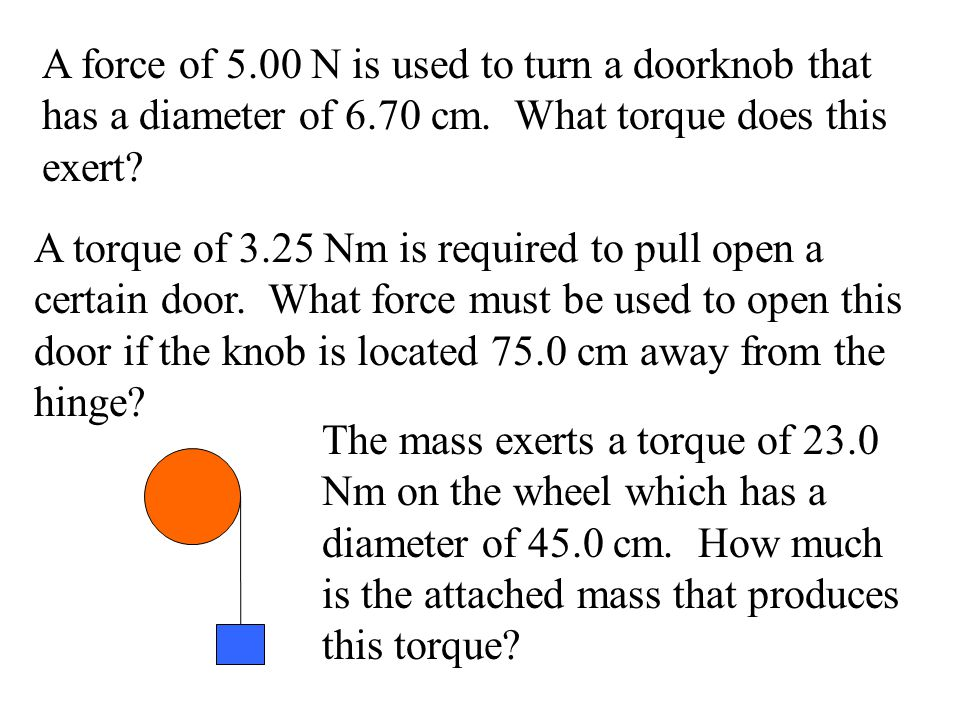 A force of 5.00 N is used to turn a doorknob that has a diameter of 6.70 cm. What torque does this exert? A torque of 3.25 Nm is required to pull open