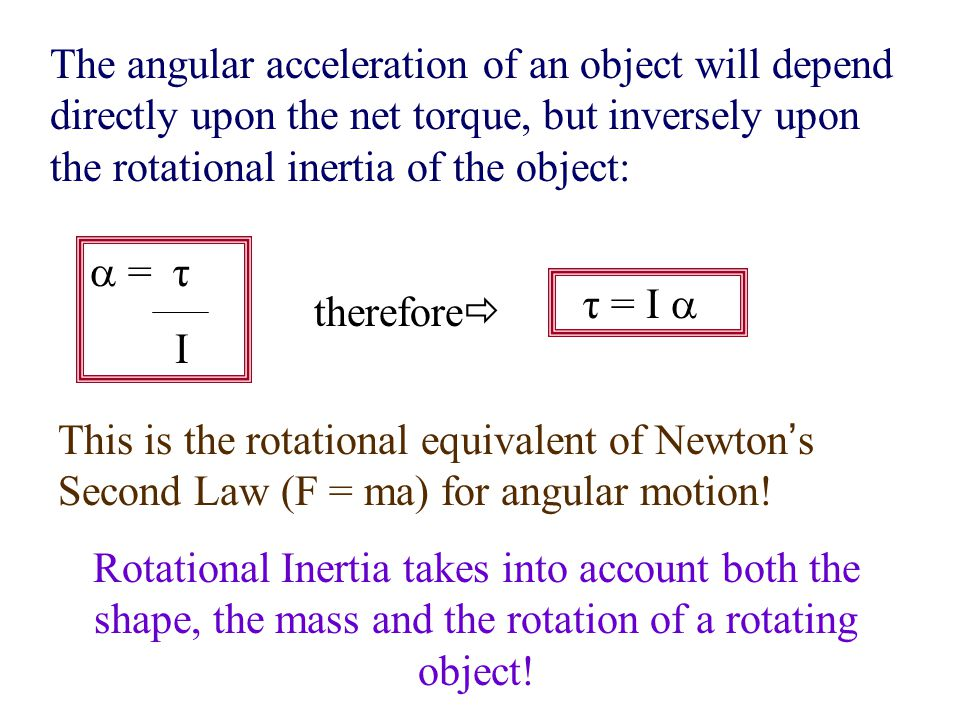 The angular acceleration of an object will depend directly upon the net torque, but inversely upon the rotational inertia of the object:  = τ I there