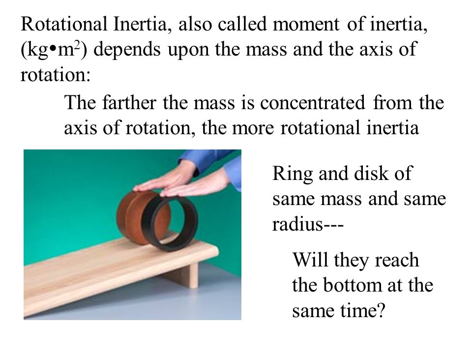 Rotational Inertia, also called moment of inertia, (kg  m 2 ) depends upon the mass and the axis of rotation: The farther the mass is concentrated fr
