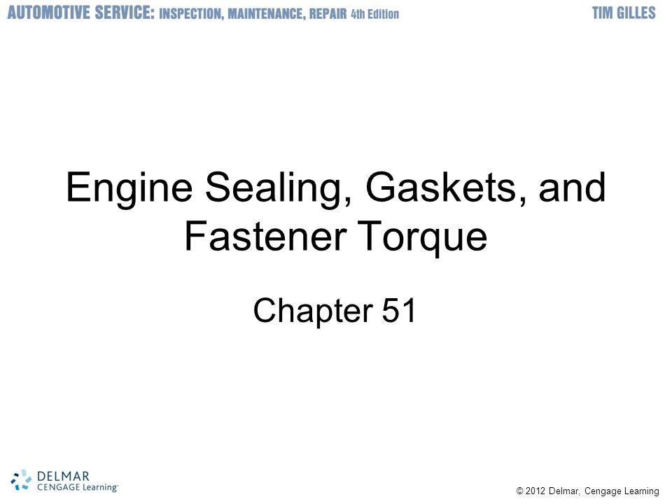 © 2012 Delmar, Cengage Learning Engine Sealing, Gaskets, and Fastener Torque Chapter 51