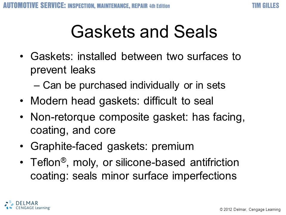 © 2012 Delmar, Cengage Learning Gaskets and Seals Gaskets: installed between two surfaces to prevent leaks –Can be purchased individually or in sets M