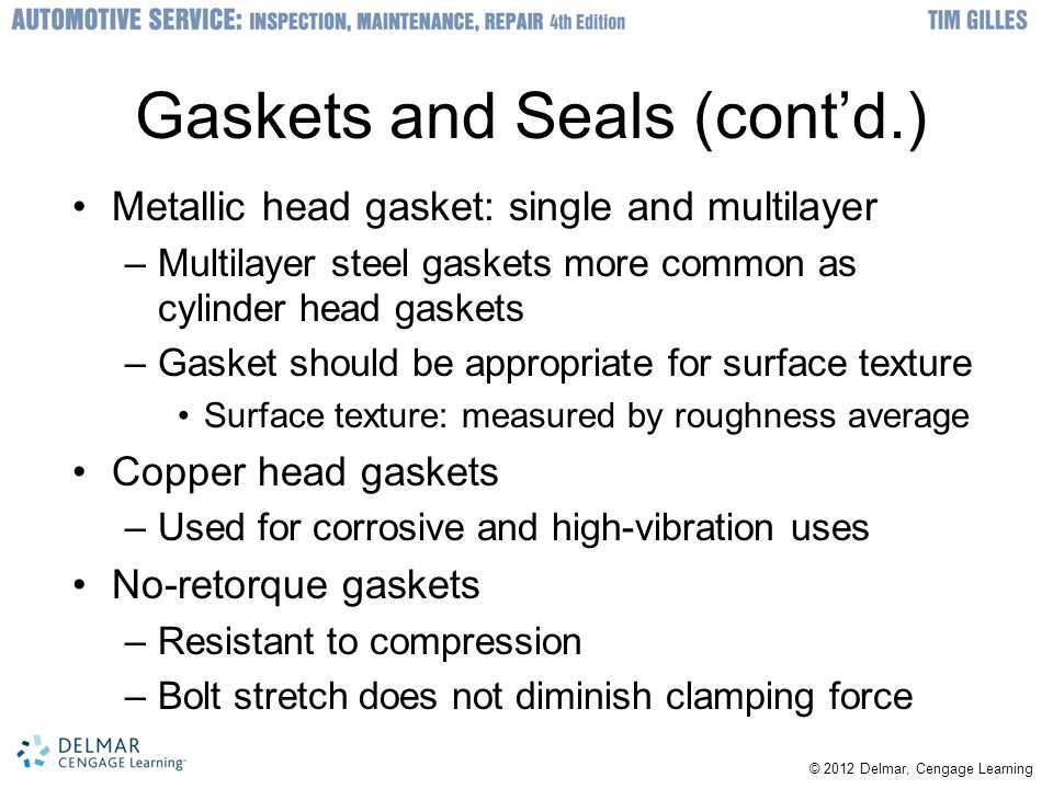 Gaskets and Seals (cont'd.) Metallic head gasket: single and multilayer –Multilayer steel gaskets more common as cylinder head gaskets –Gasket should