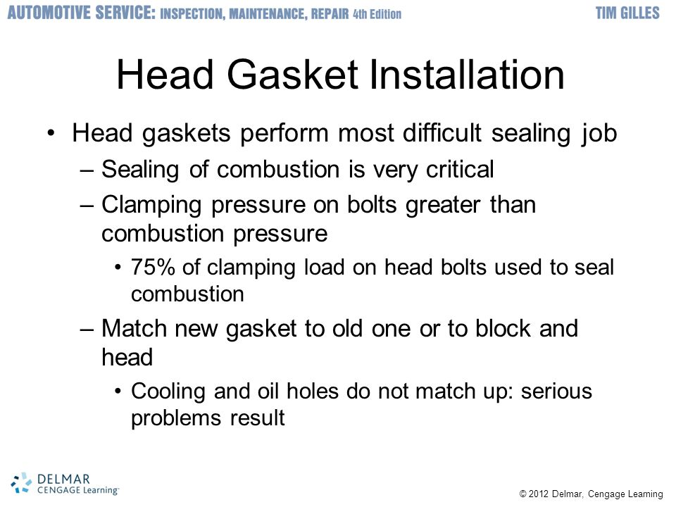 © 2012 Delmar, Cengage Learning Head Gasket Installation Head gaskets perform most difficult sealing job –Sealing of combustion is very critical –Clamping pressure on bolts greater than combustion pressure 75% of clamping load on head bolts used to seal combustion –Match new gasket to old one or to block and head Cooling and oil holes do not match up: serious problems result