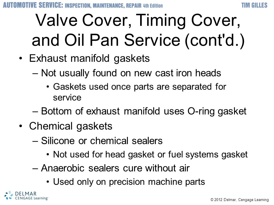 © 2012 Delmar, Cengage Learning Valve Cover, Timing Cover, and Oil Pan Service (cont d.) Exhaust manifold gaskets –Not usually found on new cast iron heads Gaskets used once parts are separated for service –Bottom of exhaust manifold uses O-ring gasket Chemical gaskets –Silicone or chemical sealers Not used for head gasket or fuel systems gasket –Anaerobic sealers cure without air Used only on precision machine parts
