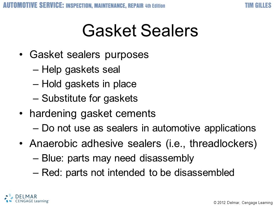 © 2012 Delmar, Cengage Learning Gasket Sealers Gasket sealers purposes –Help gaskets seal –Hold gaskets in place –Substitute for gaskets hardening gas