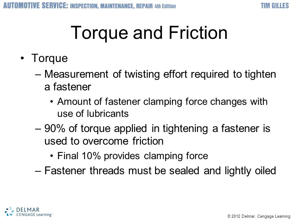 © 2012 Delmar, Cengage Learning Torque and Friction Torque –Measurement of twisting effort required to tighten a fastener Amount of fastener clamping force changes with use of lubricants –90% of torque applied in tightening a fastener is used to overcome friction Final 10% provides clamping force –Fastener threads must be sealed and lightly oiled