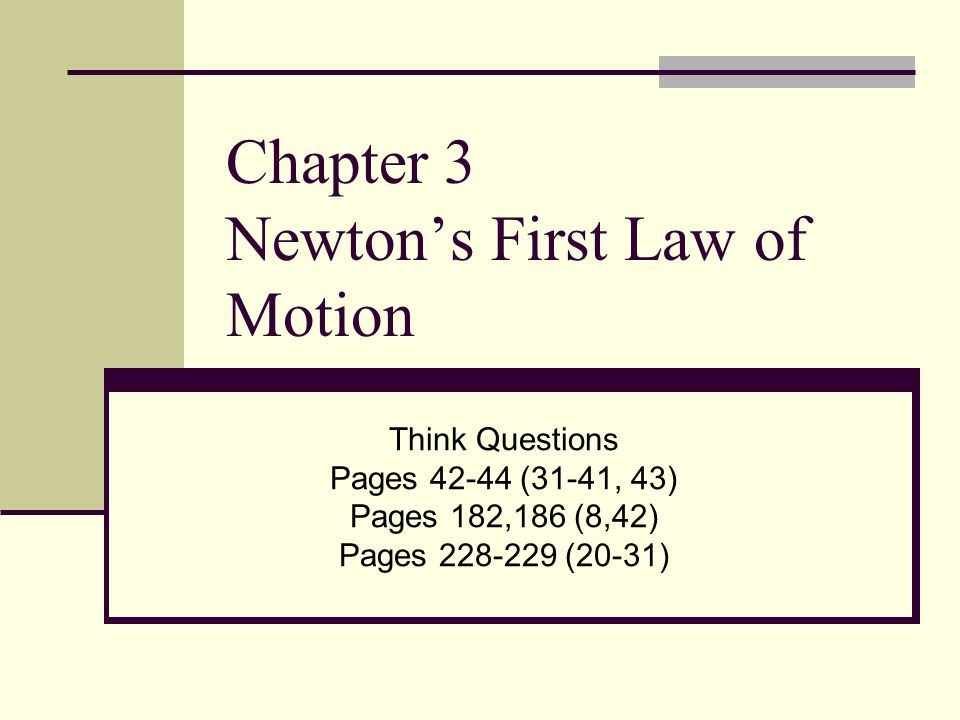 Chapter 3 Newton's First Law of Motion Think Questions Pages 42-44 (31-41, 43) Pages 182,186 (8,42) Pages 228-229 (20-31)